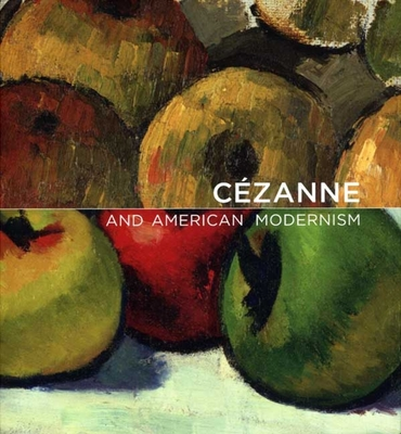 Cezanne and American Modernism - Stavitsky, Gail, and Rothkopf, Katherine, and Handy, Ellen