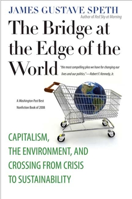 The Bridge at the Edge of the World: Capitalism, the Environment, and Crossing from Crisis to Sustainability - Speth, James Gustave, Professor
