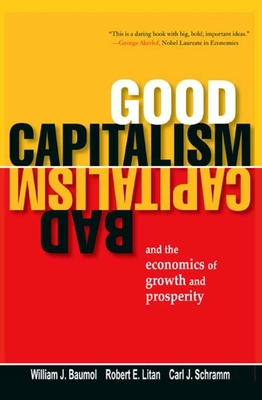 Good Capitalism, Bad Capitalism, and the Economics of Growth and Prosperity - Baumol, William J, and Litan, Robert E, and Schramm, Carl J, Professor