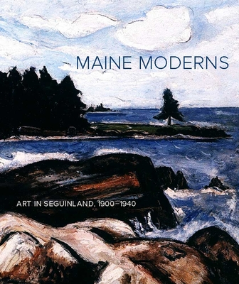 Maine Moderns: Art in Seguinland, 1900-1940 - Bischof, Libby, and Danly, Susan