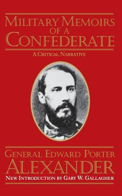 Military Memoirs of a Confederate - Alexander, Edward Porter, and Gallagher, Gary W, Professor (Introduction by)