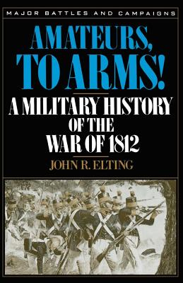 Amateurs, to Arms!: A Military History of the War of 1812 - Elting, John R