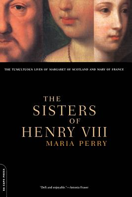 The Sisters of Henry VIII: The Tumultuous Lives of Margaret of Scotland and Mary of France - Perry, Maria