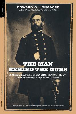 The Man Behind the Guns: A Military Biography of General Henry J. Hunt, Commander of Artillery, Army of the Potomac - Longacre, Edward G
