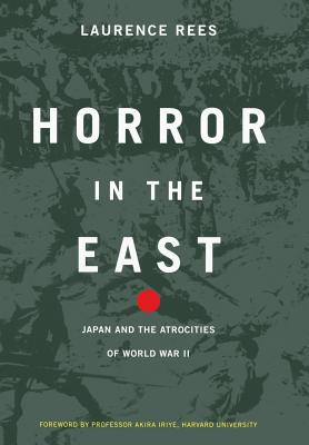 Horror in the East: Japan and the Atrocities of World War 2 - Rees, Laurence, and Iriye, Akira (Foreword by)