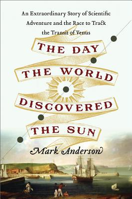 The Day the World Discovered the Sun: An Extraordinary Story of Scientific Adventure and the Race to Track the Transit of Venus - Anderson, Mark