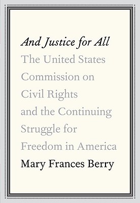 And Justice for All: The United States Commission on Civil Rights and the Continuing Struggle for Freedom in America - Berry, Mary Frances