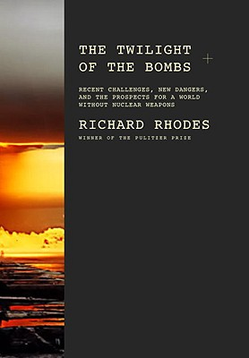 The Twilight of the Bombs: Recent Challenges, New Dangers, and the Prospects for a World Without Nuclear Weapons - Rhodes, Richard