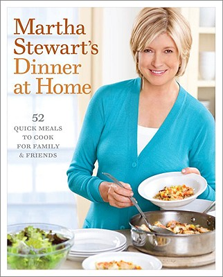 Martha Stewart's Dinner at Home: 52 Quick Meals to Cook for Family & Friends - Stewart, Martha