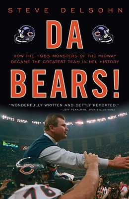 Da Bears!: How the 1985 Monsters of the Midway Became the Greatest Team in NFL History - Delsohn, Steve