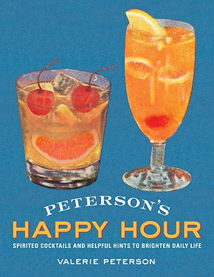 Peterson's Happy Hour: Spirited Cocktails and Helpful Hints to Brighten Daily Life - Peterson, Valerie