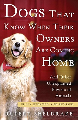 Dogs That Know When Their Owners Are Coming Home: And Other Unexplained Powers of Animals - Sheldrake, Rupert, Ph.D.