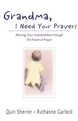Grandma, I Need Your Prayers: Blessing Your Grandchildren Through the Power of Prayer - Sherrer, Quin, and Garlock, Ruthanne