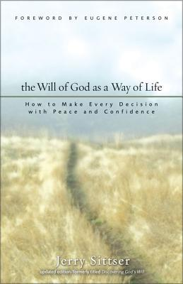 The Will of God as a Way of Life: How to Make Every Decision with Peace and Confidence - Sittser, Jerry L, Mr., and Peterson, Eugene H (Foreword by)