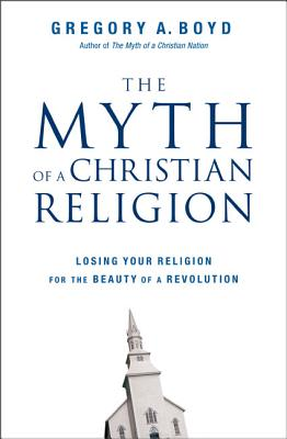 Myth of a Christian Religion: Losing Your Religion for the Beauty of a Revolution - Boyd, Gregory A, and Boyd, Edward K