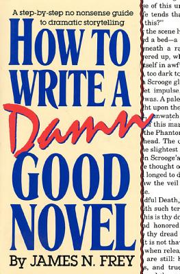 How to Write a Damn Good Novel: A Step-By-Step No Nonsense Guide to Dramatic Storytelling - Frey, James N