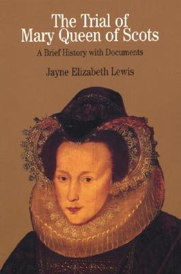 The Trial of Mary Queen of Scots: A Brief History with Documents - Lewis, Jayne Elizabeth