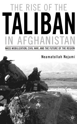The Rise of the Taliban in Afghanistan: Mass Mobilization, Civil War, and the Future of the Region - Nojumi, Neamatollah