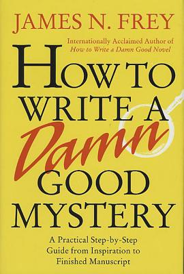 How to Write a Damn Good Mystery: A Practical Step-By-Step Guide from Inspiration to Finished Manuscript - Frey, James N