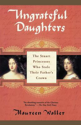 Ungrateful Daughters: The Stuart Princesses Who Stole Their Father's Crown - Waller, Maureen