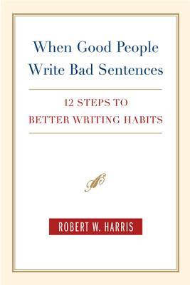 When Good People Write Bad Sentences: 12 Steps to Better Writing Habits - Harris, Robert W
