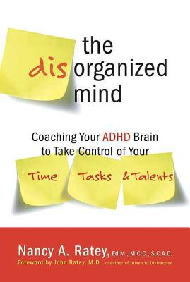 The Disorganized Mind: Coaching Your ADHD Brain to Take Control of Your Time, Tasks, and Talents - Ratey, Nancy A, and Ratey, John (Foreword by)