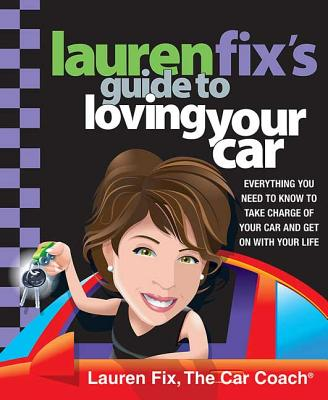 Lauren Fix's Guide to Loving Your Car: Everything You Need to Know to Take Charge of Your Car and Get on with Your Life - Fix, Lauren