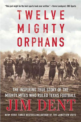 Twelve Mighty Orphans: The Inspiring True Story of the Mighty Mites Who Ruled Texas Football - Dent, Jim
