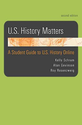 U.S. History Matters: A Student Guide to U.S. History Online - Schrum, Kelly, and Gevinson, Alan, and Rosenzweig, Roy
