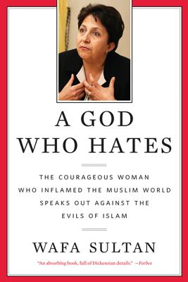 A God Who Hates: The Courageous Woman Who Inflamed the Muslim World Speaks Out Against the Evils of Islam - Sultan, Wafa
