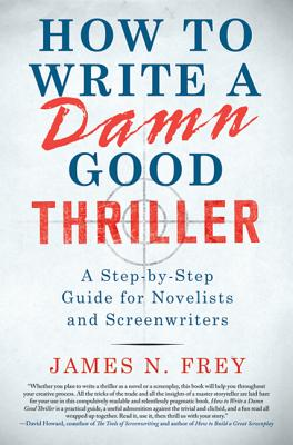 How to Write a Damn Good Thriller: A Step-By-Step Guide for Novelists and Screenwriters - Frey, James N