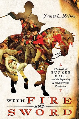 With Fire and Sword: The Battle of Bunker Hill and the Beginning of the American Revolution - Nelson, James L