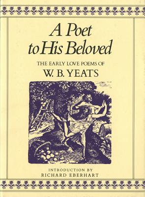 A Poet to His Beloved: The Early Love Poems of W.B. Yeats - Yeats, William Butler, and Eberhart, Richard (Introduction by)