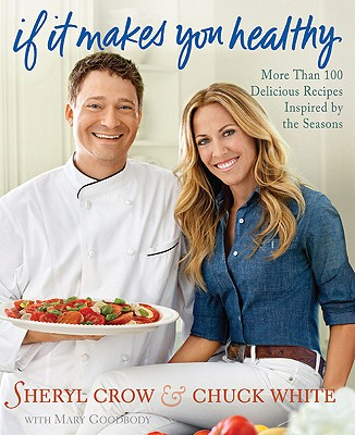 If It Makes You Healthy: More Than 100 Delicious Recipes Inspired by the Seasons - Crow, Sheryl, and White, Chuck, and Pearson, Victoria (Photographer)