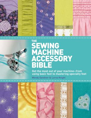 The Sewing Machine Accessory Bible - Gardiner, Wendy, and Knight, Lorna