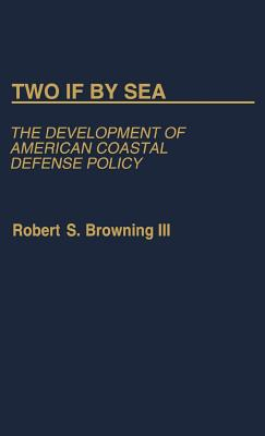 Two If by Sea: The Development of American Coastal Defense Policy - Browning, Robert S