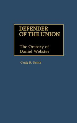 Defender of the Union: The Oratory of Daniel Webster - Smith, Craig R