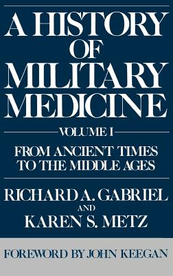 A History of Military Medicine: From Ancient Times to the Middle Ages - Gabriel, Richard A, and Metz, Karen S, and Keegan, John (Foreword by)