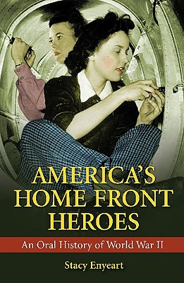 America's Home Front Heroes: An Oral History of World War II - Enyeart, Stacy, and Aasen, Larry (Foreword by)