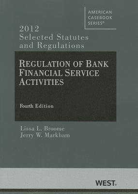 Regulation of Bank Financial Service Activities: Selected Statutes and Regulations (2012) - Broome, Lissa L (Editor), and Markham, Jerry W (Editor)