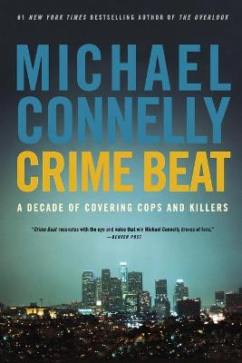 Crime Beat: A Decade of Covering Cops and Killers - Connelly, Michael