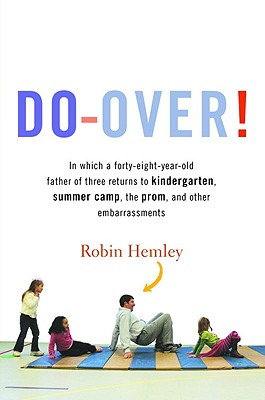 Do-Over!: In Which a Forty-Eight-Year-Old Father of Three Returns to Kindergarten, Summer Camp, the Prom, and Other Embarrassments - Hemley, Robin