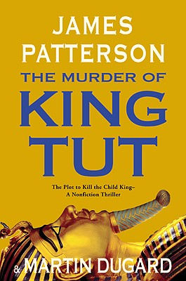 The Murder of King Tut: The Plot to Kill the Child King - A Nonfiction Thriller - Patterson, James, and Dugard, Martin