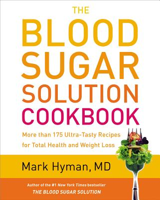 The Blood Sugar Solution Cookbook: More Than 175 Ultra-Tasty Recipes for Total Health and Weight Loss - Hyman, Mark