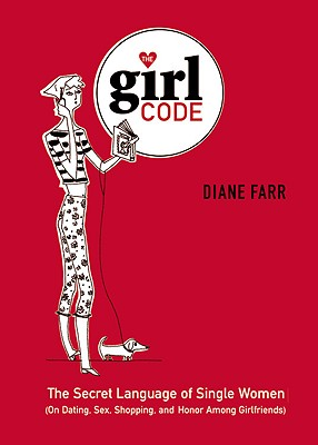 The Girl Code: The Secret Language of Single Women (on Dating, Sex, Shopping, and Honor Among Girlfriends) - Farr, Diane