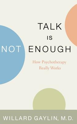 Talk Is Not Enough: How Psychotherapy Really Works - Gaylin, Willard, M.D., and Gaylin, M D Willard