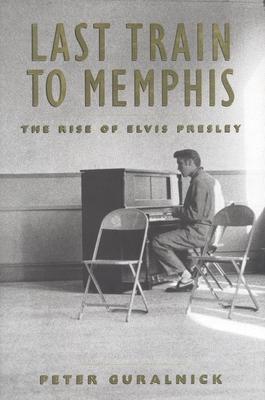 Last Train to Memphis: The Rise of Elvis Presley - Guralnick, Peter
