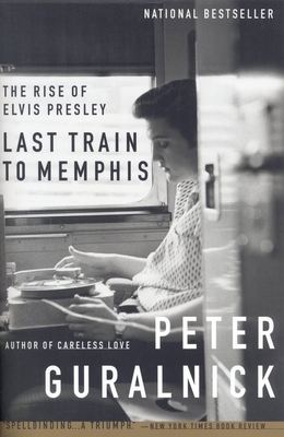 Last Train to Memphis: The Rise of Elvis Presley - Guralnick, Peter