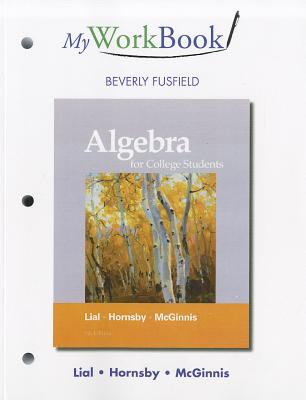 MyWorkBook for Algebra for College Students - Lial, Margaret L., and Hornsby, John, and McGinnis, Terry
