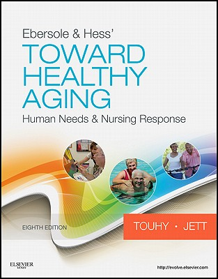 Ebersole & Hess' Toward Healthy Aging: Human Needs & Nursing Response - Touhy, Theris A, and Jett, Kathleen F, A.R.N.P., C.S., PhD